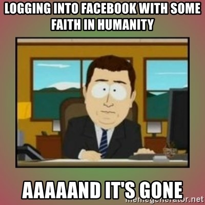 aaaand its gone - LOGGING INTO FACEBOOK WITH SOME FAITH IN HUMANITY AAAAAND IT'S GONE