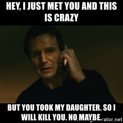 liam neeson taken - hey, i just met you and this is crazy but you took my daughter. so i will kill you. no maybe.