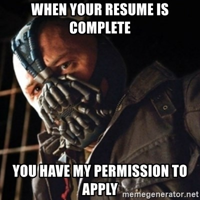 Only then you have my permission to die - WHEN YOUR RESUME IS COMPLETE YOU HAVE MY PERMISSION TO APPLY