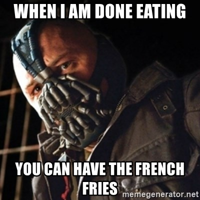 WHEN I AM DONE EATING YOU CAN HAVE THE FRENCH FRIES - Only then you have my  permission to die | Meme Generator