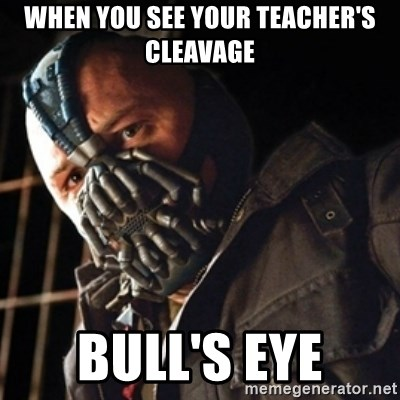 Only then you have my permission to die - WHEN YOU SEE YOUR TEACHER'S CLEAVAGE BULL'S EYE