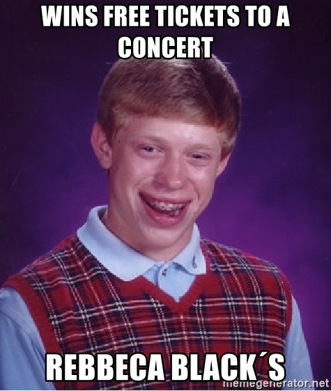 Bad Luck Brian - WINS FREE TICKETS TO A CONCERT REBBECA BLACK´S