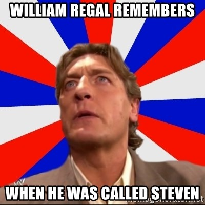 Regal Remembers - WILLIAM REGAL REMEMBERS WHEN HE WAS CALLED Steven