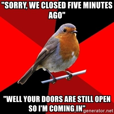 "Retail Robin - ""Sorry, we closed five minutes ago"" ""well your doors are still open so I'm coming in"""