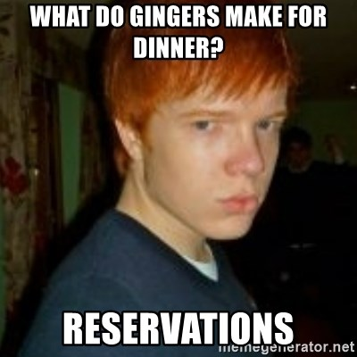 Flame_haired_Poser - What do gingers make for dinner? reservations