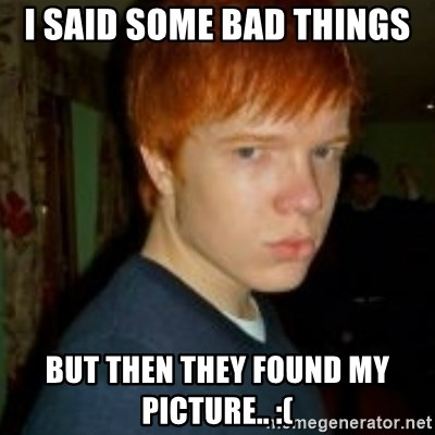 Flame_haired_Poser - I SAID SOME BAD THINGS BUT THEN THEY FOUND MY PICTURE.. :(