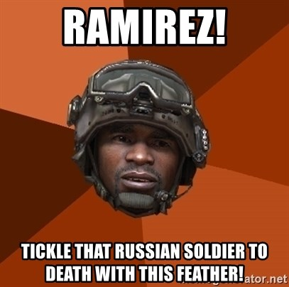 Ramirez do something - RAMIREZ! TICKLE THAT RUSSIAN SOLDIER TO DEATH WITH THIS FEATHER!