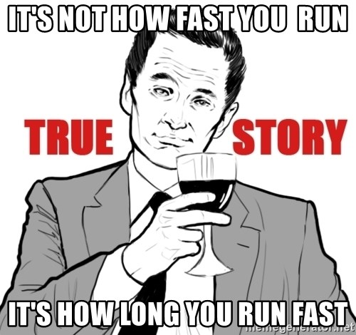 true story - It's not How fast you  run it's how long you run fast