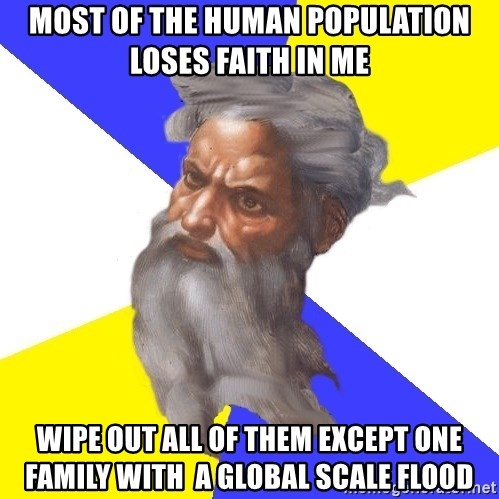 God - most of the human population loses faith in me wipe out all of them except one family with  a global scale flood