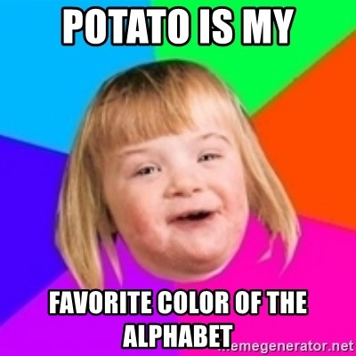 I can count to potato - POTATO IS MY FAVORITE COLOR OF THE ALPHABET