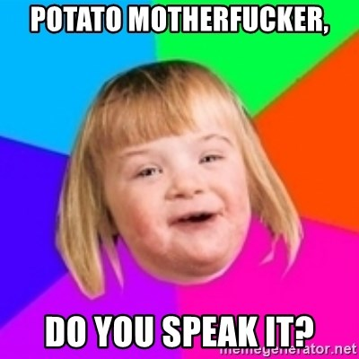 I can count to potato - POTATO MOTHERFUCKER, DO YOU SPEAK IT?