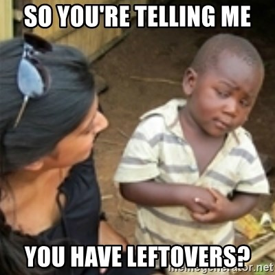 Skeptical african kid  - so you're telling me you have leftovers?