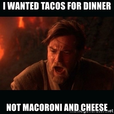 """Obi Wan Kenobi """"You were my brother!"""" - I wanted tacos for dinner  not macoroni and cheese"""