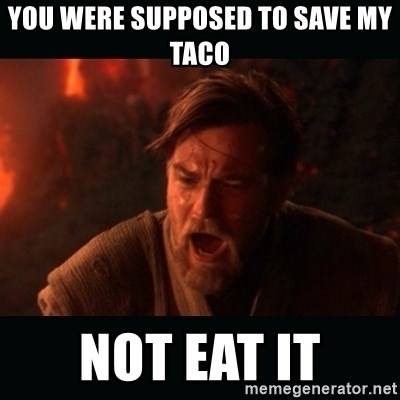 """Obi Wan Kenobi """"You were my brother!"""" - You were supposed to save my taco Not eat it"""