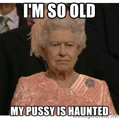 Unimpressed Queen - I'm so old my pussy is haunted