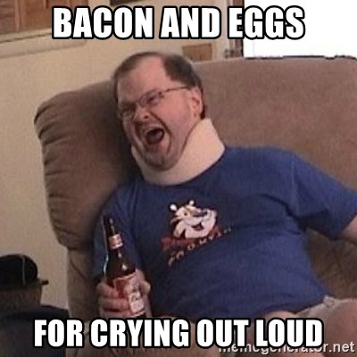 Fuming tourettes guy - BACON AND eggs for crying out loud