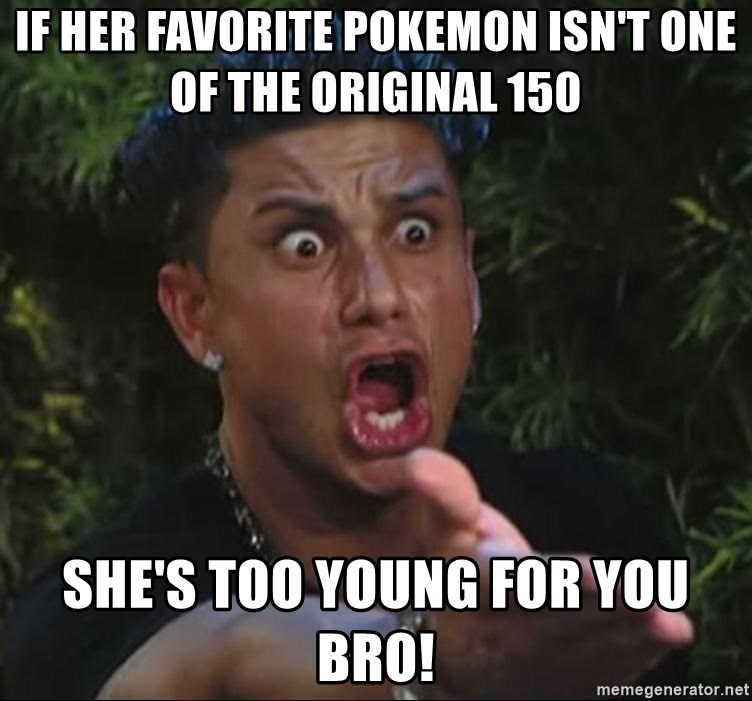 Pauly D - If her favorite pokemon isn't one of the original 150 she's too young for you bro!