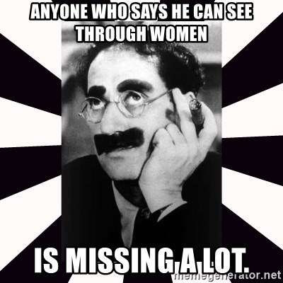 Anyone Who Says He Can See Through Women Is Missing A Lot Groucho