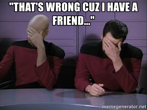 "Picard-Riker Tag team - ""That's wrong cuz I have a friend..."""