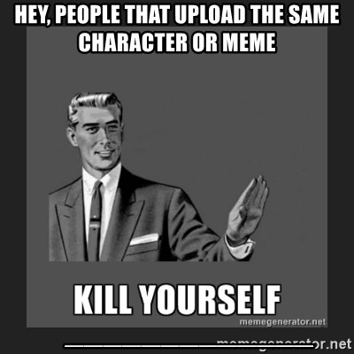 kill yourself guy - Hey, people that upload the same character or meme     _____________