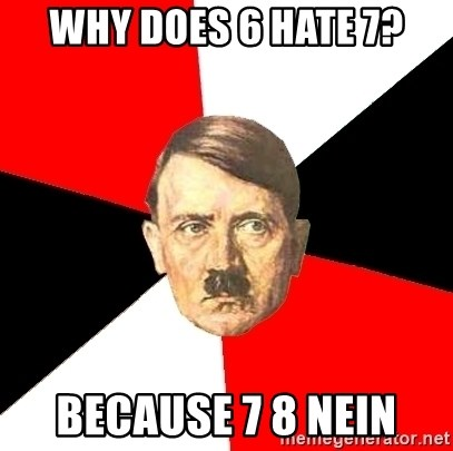 Advice Hitler - why does 6 hate 7? because 7 8 nein