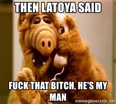 Inappropriate Alf - then latoya said fuck that bitch, he's my man
