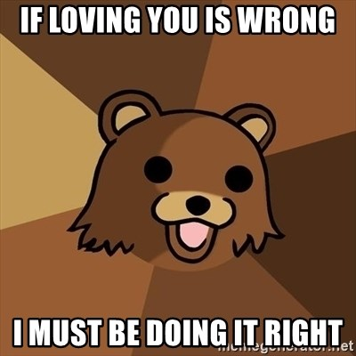 Pedobear - if loving you is wrong i must be doing it right