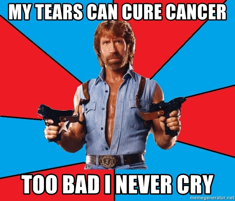 Chuck Norris  - my tears can cure cancer too bad i never cry