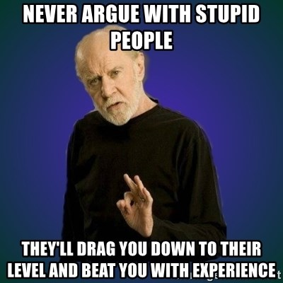 People are fucking stupid - NEVER ARGUE WITH STUPID PEOPLE  THEY'LL DRAG YOU DOWN TO THEIR LEVEL AND BEAT YOU WITH EXPERIENCE