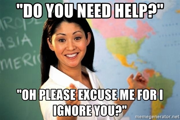 """Unhelpful High School Teacher - """"DO YOU NEED HELP?"""" """"OH PLEASE EXCUSE ME FOR I IGNORE YOU?"""""""
