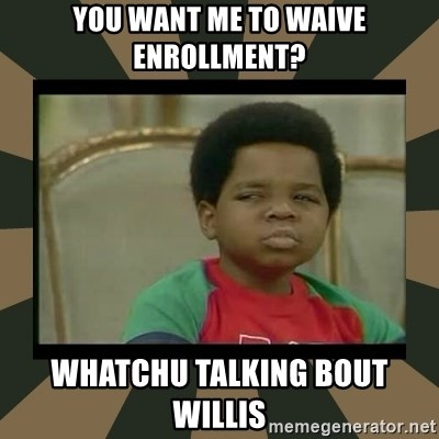 What you talkin' bout Willis  - You want me to waive enrollment? Whatchu talking bout willis
