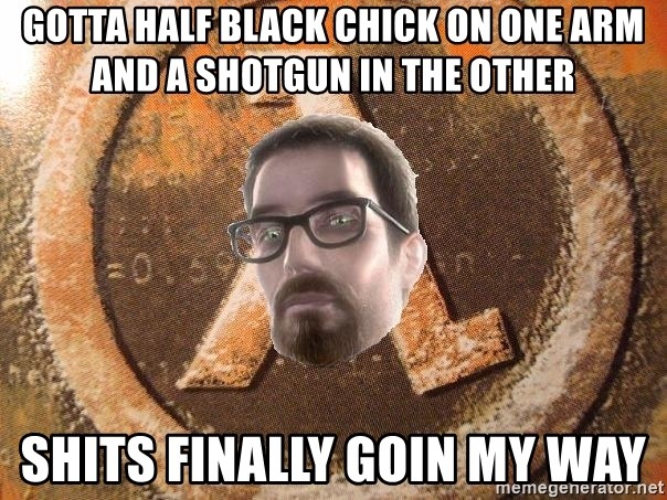 Gordon Freeman - gotta half black chick on one arm and a shotgun in the other shits finally goin my way