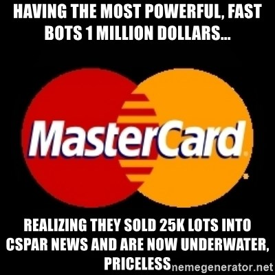 mastercard - Having the most powerful, fast bots 1 million dollars... realizing they sold 25k lots into CSPAR news and are now underwater, priceless