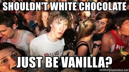 Sudden Realization Ralph - shouldn't white chocolate  just be vanilla?