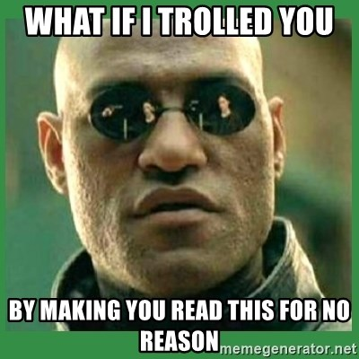 Matrix Morpheus - what if i trolled you by making you read this for no reason