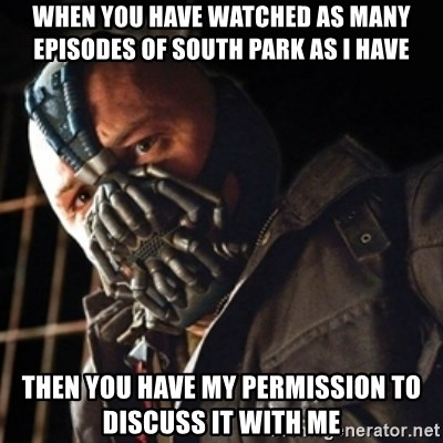 Only then you have my permission to die - When you have watched as many episodes of south park as i have then you have my permission to discuss it with me