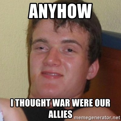 Really highguy - Anyhow i thought war were our allies