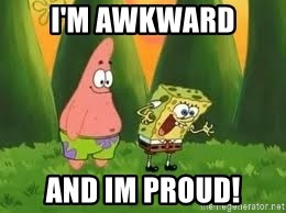 Ugly and i'm proud! - I'm Awkward and im proud!