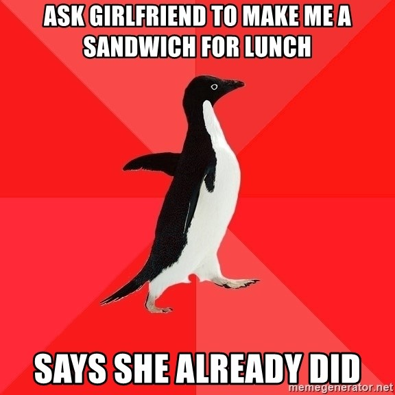 Socially Awesome Penguin - Ask Girlfriend to make me a sandwich for lunch Says she already did