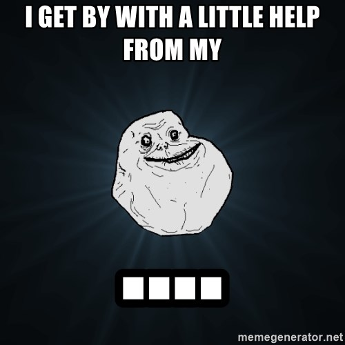 Forever Alone - i get by with a little help from my ....