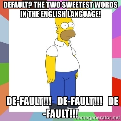 HOMER SIMPSON - Default? The two sweetest words in the English language!   De-FAULT!!!   De-FAULT!!!   De-FAULT!!!