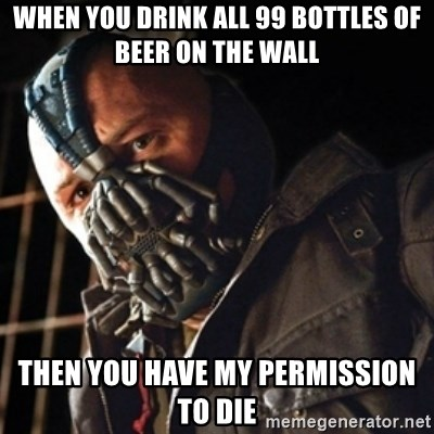 Only then you have my permission to die - when you drink all 99 bottles of beer on the wall then you have my permission to die