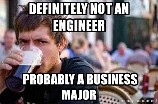 25331938 definitely not an engineer probably a business major the lazy,Lazy College Student Meme Generator