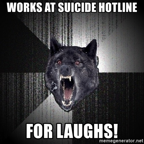 Insanity Wolf - works at suicide hotline for laughs!