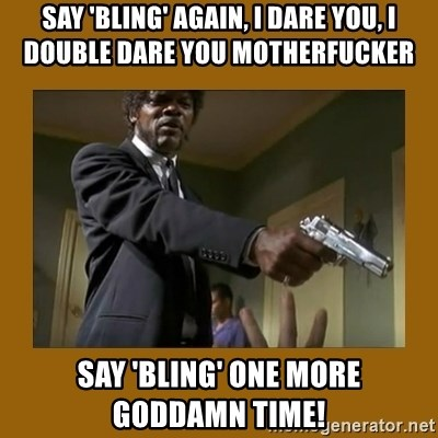 say what one more time - Say 'Bling' again, I dare you, I double dare you motherfucker say 'bling' one more   Goddamn time!