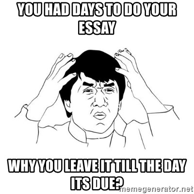 jackie chan meme paint - You HAD DAYS TO DO YOUR ESSAY WHY YOU LEAVE IT TILL THE DAY ITS DUE?