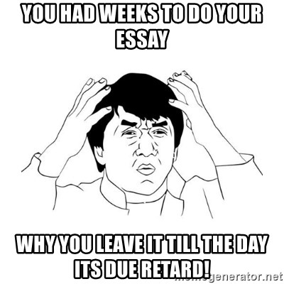 jackie chan meme paint - you had weeks to do your essay why you leave it till the day its due retard!