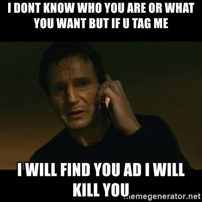 liam neeson taken - I dont Know who you are or what you want but if u tag me i will find you ad i will kill you