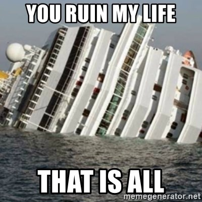 Sunk Cruise Ship - You RUIN MY LIFE THAT IS ALL