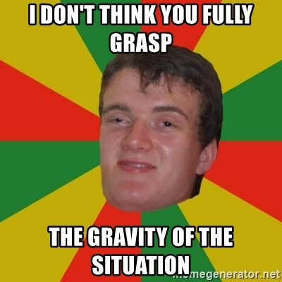 stoner dude - I don't think you fully grasp the gravity of the situation